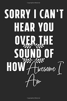 Sorry I Can't Hear You Over the Sound of How Awesome I Am: Lined Notebook for Writing, Notes, Doodling and Tracking. The Notebook Quotes, Creativity Quotes, Lined Notebook, I Cant, Ships, Notes, Journal, Writing, Canning