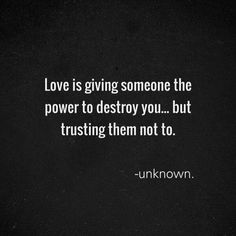 """Love is giving someone the power to destroy you...but trusting them not to."" - Unknown #Words #Heart"