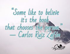 """Some like to believe it's the book that chooses the person.""  -Carlos Ruiz Zafon"