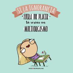 Si la ignorancia fuera un placer tu serías un multiorgasmo! #sarcasmo #funny #divertidas #chistosas #humor