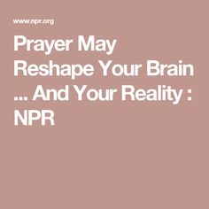Prayer May Reshape Your Brain ... And Your Reality : NPR