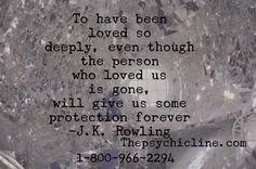To have been loved so deeply, even though the person who loved us is gone, will give us some protection forever. -J.K. Rowling.  We have psychic mediums who have years of experience and have been tested. www.thepsychicline.com. 1-800-966-2294 #thepsychicline #medium #mediumship #psychic #psychicreading Psychic Hotline, Medium Readings, Psychic Mediums, Spread Love, Psychic Readings, Love And Light, Our Love, Witchcraft, Words