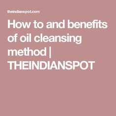 How to and benefits of oil cleansing method | THEINDIANSPOT