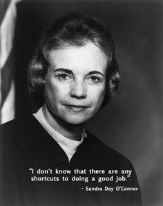 """""""I don't know that there are any shortcuts to doing a good job."""" - Sandra Day O'Connor, Junior League of Phoenix #quote"""