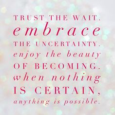 Trust the wait, embrace the uncertainty enjoy the beauty of becoming. When nothing is certain, anything is possible.