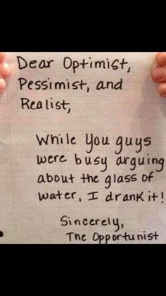I remember posting this a few years ago and it still today! 😄😄 Dear Optimist, Pessimist & Realist while you guys were busy arguing about a glass of water, I drank it! Sincerely the Opportunist. Quotable Quotes, Wisdom Quotes, Quotes To Live By, Me Quotes, Motivational Quotes, Funny Quotes, Inspirational Quotes, Leadership, Funny Signs