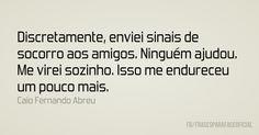 """""""Discretamente, enviei sinais de socorro aos amigos. Ninguém ajudou"""" Caio Fernando Abreu"""