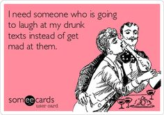 I need someone who is going to laugh at my drunk texts instead of get mad at them.