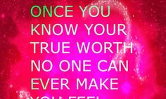 Once you know your true worth NO ONE can make you feel worthless.