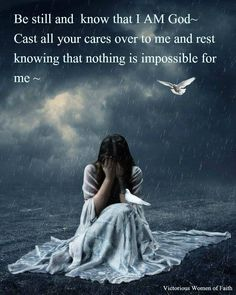 Be still and know that I am God. Cast all your cares over to Me and rest knowing that nothing is impossible for Me. Psalm 46:10
