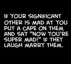 If your significant other is mad at you put a cape on them and say now you're super mad!  If they laugh marry them.
