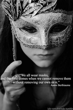 """We all wear masks and the time comes when we cannot remove them without removing our own skin."""