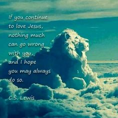 If you continue to love Jesus, nothing much can go wrong with you, and I hope you may always do so. - C.S. Lewis, From The Collected Letters of C.S. Lewis, Volume III