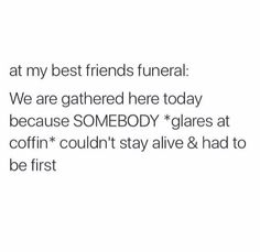 This would be us at each others funeral