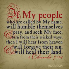 if My people who are called by My name will humble themselves, and pray and seek My face, and turn from their wicked ways, then I will hear from heaven, and will forgive their sin and heal their land.  [2 Chronicles 7:14]