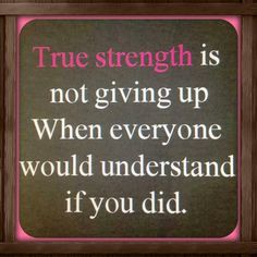 true strength is not giving up when everyone would understand if you did.