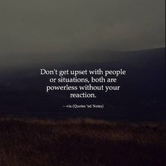 Don't get upset with people or situations, both are powerless without your reaction.