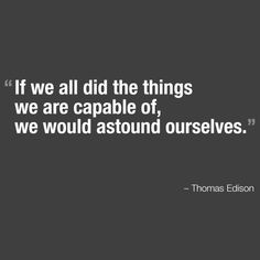 If we all did the things we are capable of, we would astound ourselves.