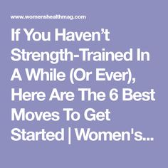 If You Haven't Strength-Trained In A While (Or Ever), Here Are The 6 Best Moves To Get Started | Women's Health
