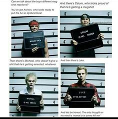 "Their reactions describe them perfectly! Calum: nude photos leaked, Mikey: deciding he can do what he wants bc he's ""punk rock,"" Ash: he's.not stable on drums, Luke: got arrested by Liz Hemmings for signing a girls boob 5sos Funny, 5sos Memes, Bae, Michael Clifford, Mikey Clifford, 5 Sos, All Family, Calum Hood, 1d And 5sos"