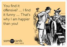 Free, Friendship Ecard: You find it offensive? ..... I find it funny ..... That's why I am happier than you!