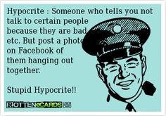 Hypocrite : Someone who tells you not talk to certain people because they are bad,etc. But post a photoon Facebook of them hanging out together.Stupid Hypocrite!!