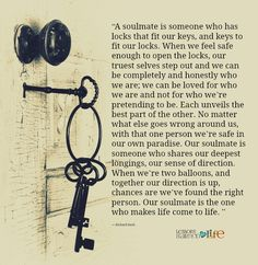 """""""A soulmate is someone who has locks that fit our keys, and keys to fit our locks. When we feel safe enough to open the locks, our truest selves step out and we can be completely and honestly who we are; we can be loved for who we are and not for who we're pretending to be. Each unveils the …"""