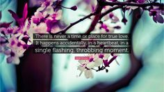 """Love Quotes: """"There is never a time or place for true love. It happens accidentally, in a heartbeat, in a single flashing, throbbing moment."""" — Sarah Dessen"""