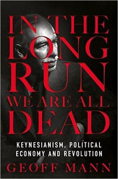 In the Long Run We Are All Dead: Keynesianism, Political Economy, and Revolution: Geoff Mann