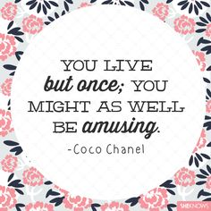 """You live but once; you might as well be amusing"" - Coco Chanel quote 