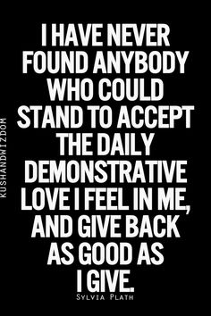 I have never found anybody who could stand to accept the daily demonstrative love I feel in me, and give back as good as I give. Hell, I haven't even found the person who can handle the first part of the statement.