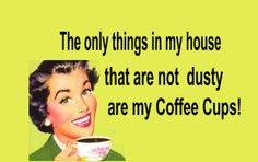 The only things in my house that are not dusty are my coffee cups!