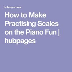 How to Make Practising Scales on the Piano Fun | hubpages