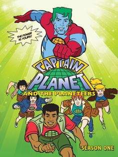 Captain Planet- he's our hero gonna take polution down to zero....everyday at 3 and 3 30 in 5th grade