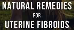 Natural Remedies For Uterine Fibroids