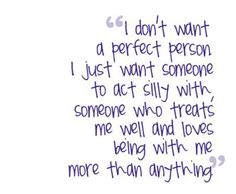 I don't want a perfect person I just want someone to act silly with, someone who treats me well and loves being with me more than anything.