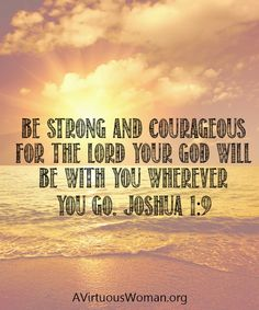 Have I not commanded you? Be strong and courageous. Do not be frightened, and do not be dismayed, for the Lord your God is with you wherever you go. Joshua 1:9