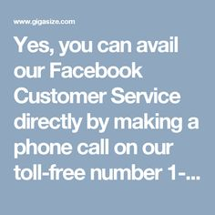 Yes, you can avail our Facebook Customer Service directly by making a phone call on our toll-free number 1-850-361-8504. This is the basic thing which keeps us in touch. We claim that we shall solve your all kinds of Facebook issues with the higher speed than the speed of light. So, don't waste your time and stay in touch with us. http://www.mailsupportnumber.com/facebook-technical-support-number.html