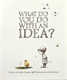 What Do You Do With an Idea by Kobi Yamada | illustrated by Mae Besom