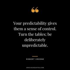 Your predictability gives them a sense of control. Turn the tables; be deliberately unpredictable. Art Of War Quotes, New Quotes, Lesson Quotes, Sassy Quotes, True Quotes, Funny Quotes, Life Is Unpredictable Quotes, Helen Keller Quotes, 48 Laws Of Power