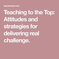 Teaching to the Top: Attitudes and strategies for delivering real challenge.