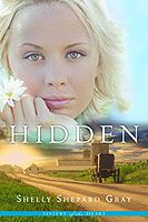 HIDDEN by Shelley Shepard Gray.  Book #1--Sisters of the Heart.  To escape a love gone wrong, a young woman runs to the one place she knows she's safe – the Amish heartland.  The more time Anna spends living the Amish way, the more she feels she's found a true home. But how can she deny the life she left behind? And will her chance for happiness be stolen away by the man from her past?
