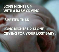 long nights up with a baby crying is better than long nights up alone crying for your lost baby.