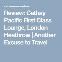 Review: Cathay Pacific First Class Lounge, London Heathrow | Another Excuse to Travel