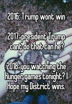 """""""2016: Trump wont win  2017: president Trump  cant do that can he?  2018: you watching the hunger games tonight? I Hope my District wins."""""""