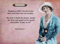 """Happiness didn't knock on her door and invite her out to play. She had to build the house, install the door and stand on her porch and holler """"Come on in!"""" - Queenisms™"""