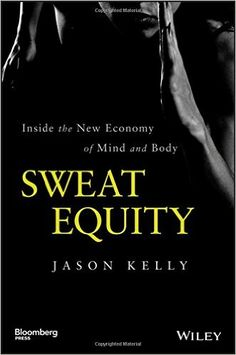 Amazon.com: Sweat Equity: Inside the New Economy of Mind and Body (Bloomberg) (9781118914595): Jason Kelly: Books