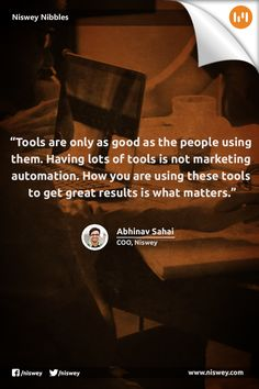 """Tools are only as good as the people using them. Having lots of tools is not marketing automation. How you are using these tools to get great results is what matters."" -- Abhinav Sahai, COO, Niswey"