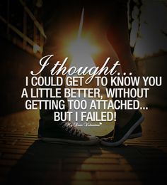 I thought I could get to know you a little better, without getting too attached but I failed.