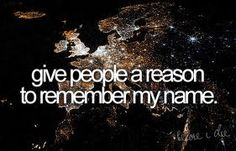 Before I die I want to... Give people a reason to remember my name. I want to do something special with my life, something people will remember.